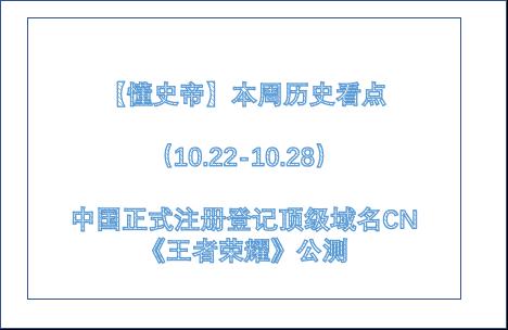 【懂史帝】本周历史看点(10.22-10.28)中国正式注册登记顶级域名CN、《王者荣耀》公测