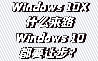Windows 10X什么来路,Windows 10 21H1和Windows 10都要让步?