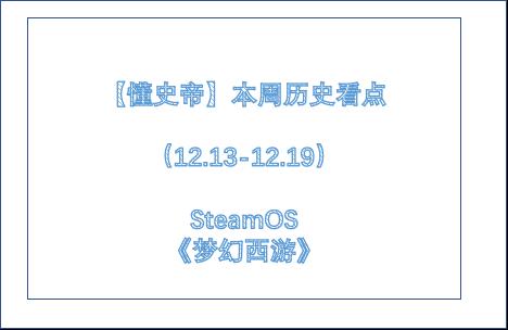 【懂史帝】本周历史看点(12.13-12.19)SteamOS、《梦幻西游》