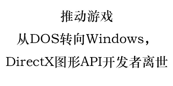推动游戏从DOS转向Windows,DirectX图形API开发者离世
